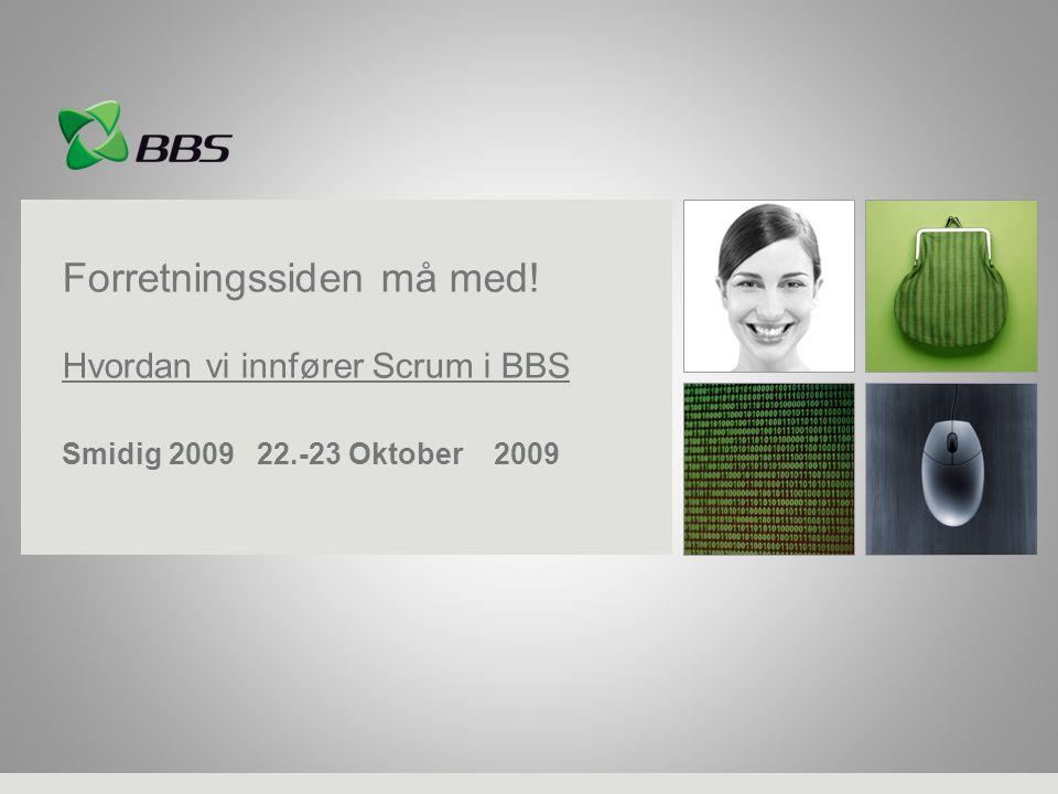 Forretningssiden må med! Hvordan vi innfører Scrum i BBS Smidig 2009 22.-23 Oktober 2009