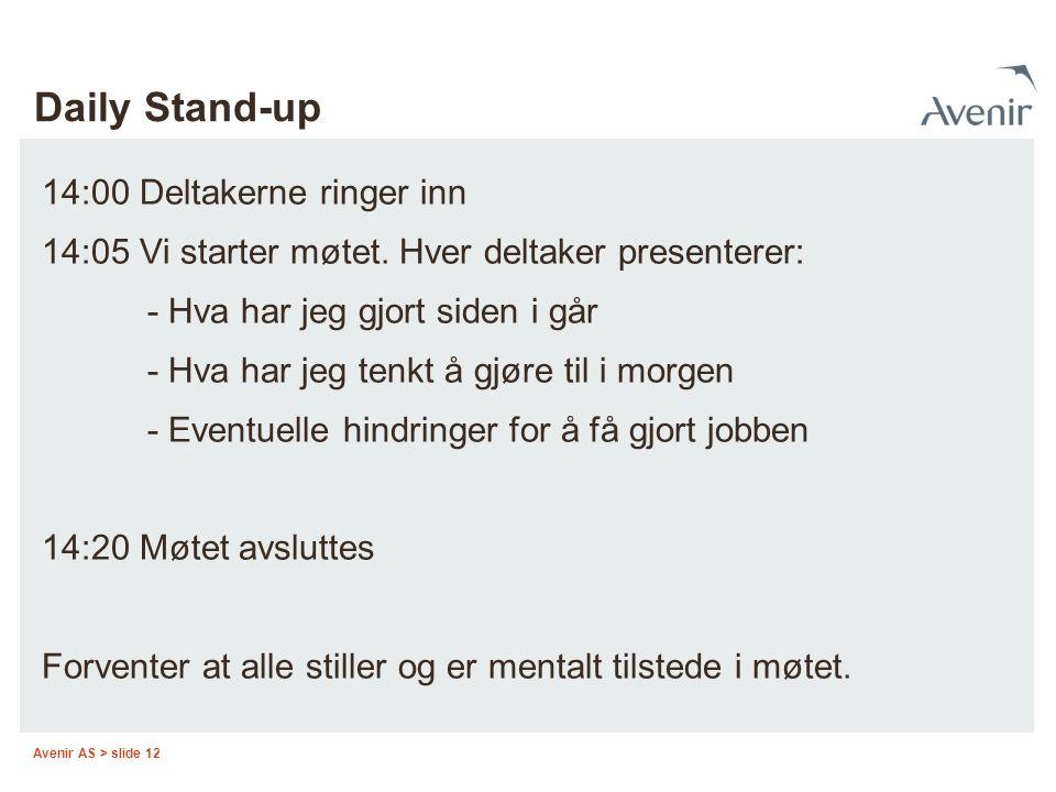 Avenir AS > slide 12 Daily Stand-up 14:00 Deltakerne ringer inn 14:05 Vi starter møtet. Hver deltaker presenterer: - Hva har jeg gjort siden i går - H