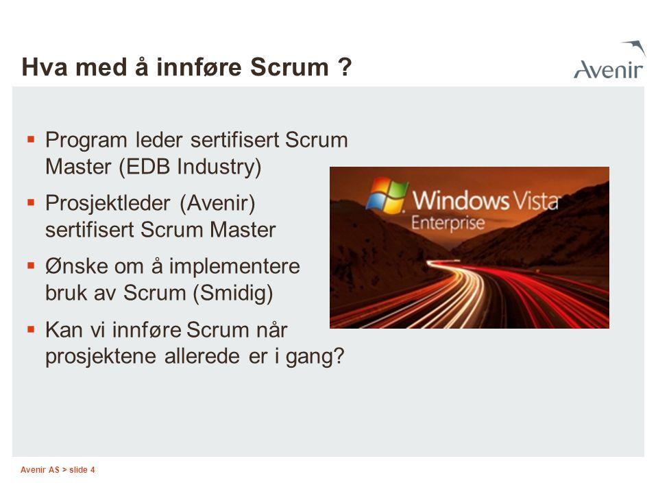 Avenir AS > slide 4 Hva med å innføre Scrum ?  Program leder sertifisert Scrum Master (EDB Industry)  Prosjektleder (Avenir) sertifisert Scrum Maste