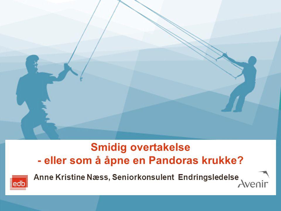 Smidig overtakelse - eller som å åpne en Pandoras krukke? Anne Kristine Næss, Seniorkonsulent Endringsledelse