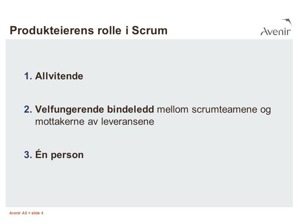 Avenir AS > slide 4 Produkteierens rolle i Scrum 1.Allvitende 2.Velfungerende bindeledd mellom scrumteamene og mottakerne av leveransene 3.Én person