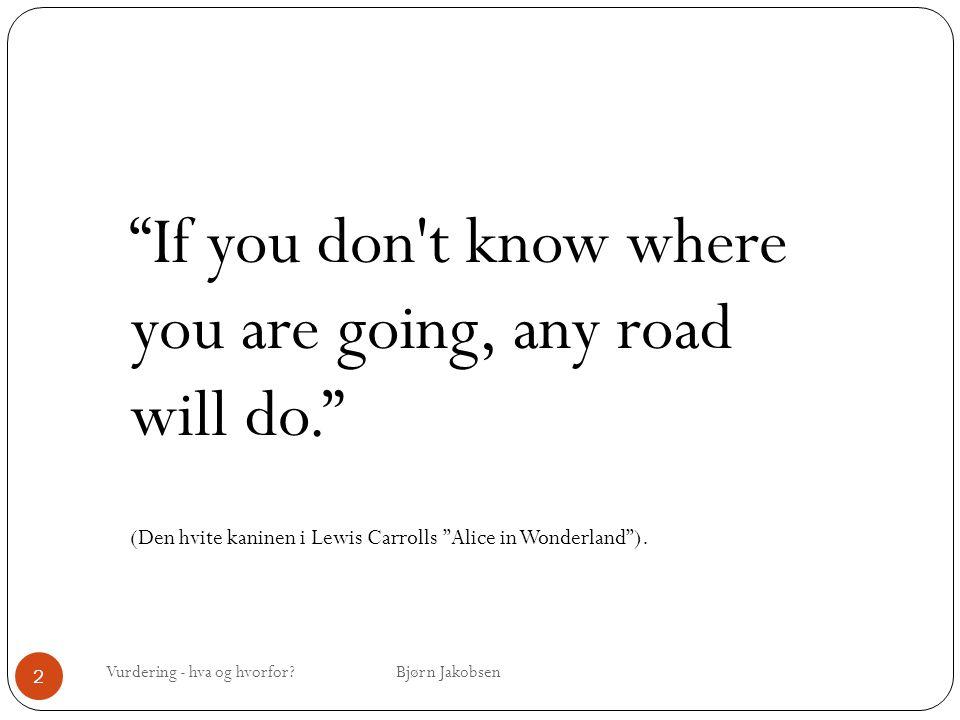 """Vurdering - hva og hvorfor? Bjørn Jakobsen 2 """"If you don't know where you are going, any road will do."""" (Den hvite kaninen i Lewis Carrolls """"Alice in"""