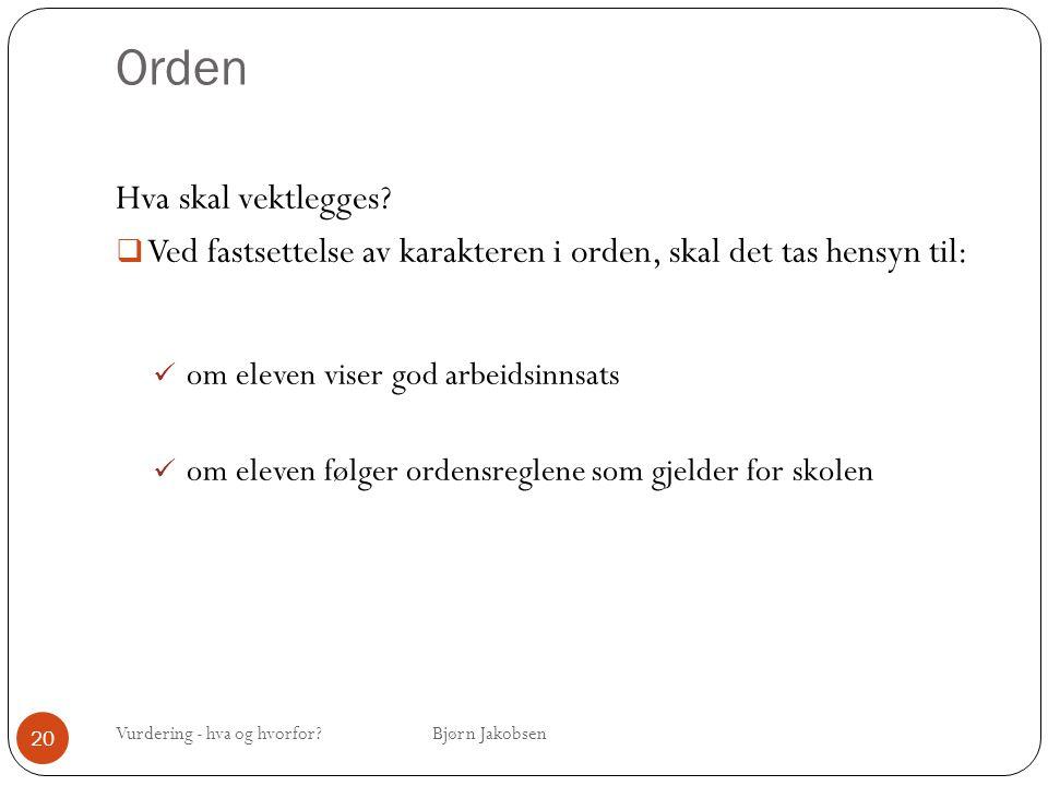 Orden Vurdering - hva og hvorfor? Bjørn Jakobsen 20 Hva skal vektlegges?  Ved fastsettelse av karakteren i orden, skal det tas hensyn til: om eleven
