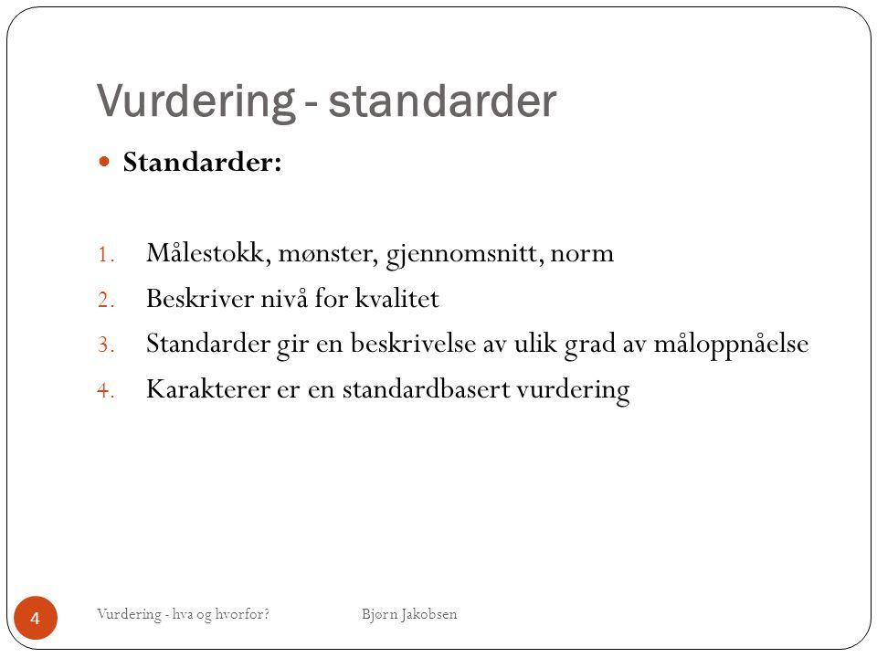 Vurdering - standarder Vurdering - hva og hvorfor? Bjørn Jakobsen 4 Standarder: 1. Målestokk, mønster, gjennomsnitt, norm 2. Beskriver nivå for kvalit