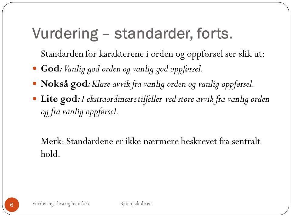 Vurdering – standarder, forts. Vurdering - hva og hvorfor? Bjørn Jakobsen 6 Standarden for karakterene i orden og oppførsel ser slik ut: God: Vanlig g