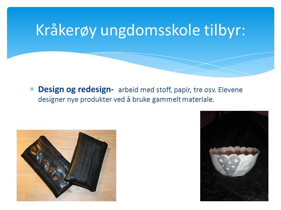  Design og redesign- arbeid med stoff, papir, tre osv. Elevene designer nye produkter ved å bruke gammelt materiale. Kråkerøy ungdomsskole tilbyr: