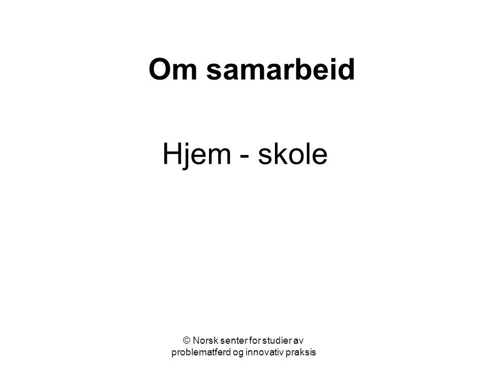 © Norsk senter for studier av problematferd og innovativ praksis Om samarbeid Hjem - skole