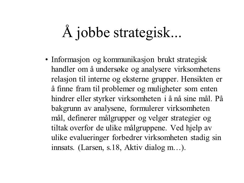 Å jobbe strategisk... Informasjon og kommunikasjon brukt strategisk handler om å undersøke og analysere virksomhetens relasjon til interne og eksterne