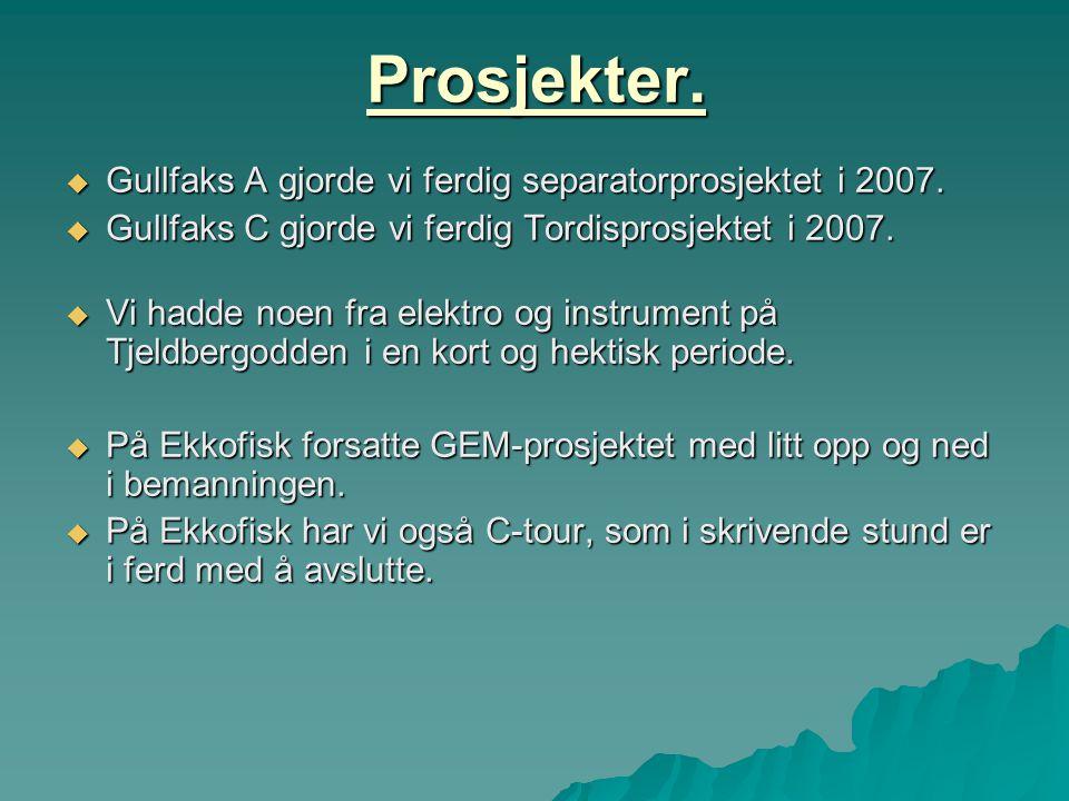 Prosjekter.  Gullfaks A gjorde vi ferdig separatorprosjektet i 2007.  Gullfaks C gjorde vi ferdig Tordisprosjektet i 2007.  Vi hadde noen fra elekt