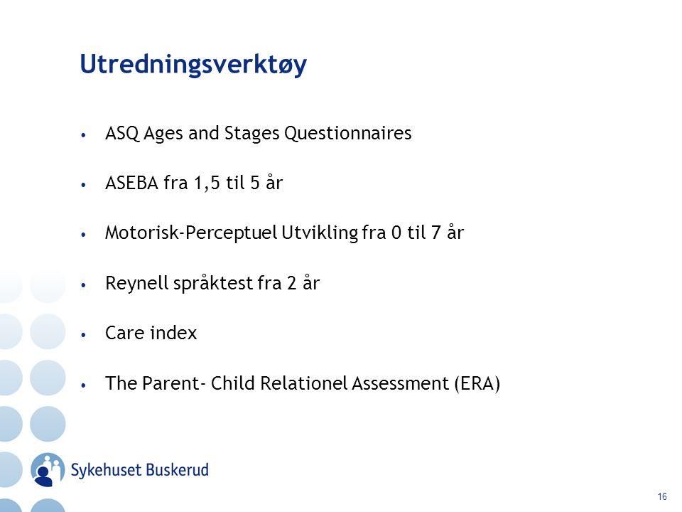 16 Utredningsverktøy ASQ Ages and Stages Questionnaires ASEBA fra 1,5 til 5 år Motorisk-Perceptuel Utvikling fra 0 til 7 år Reynell språktest fra 2 år Care index The Parent- Child Relationel Assessment (ERA)