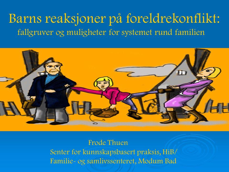 Barns reaksjoner på foreldrekonflikt: fallgruver og muligheter for systemet rund familien Frode Thuen Senter for kunnskapsbasert praksis, HiB/ Familie- og samlivssenteret, Modum Bad