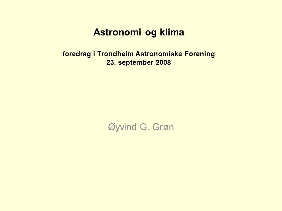 Astronomi og klima foredrag i Trondheim Astronomiske Forening 23. september 2008 Øyvind G. Grøn