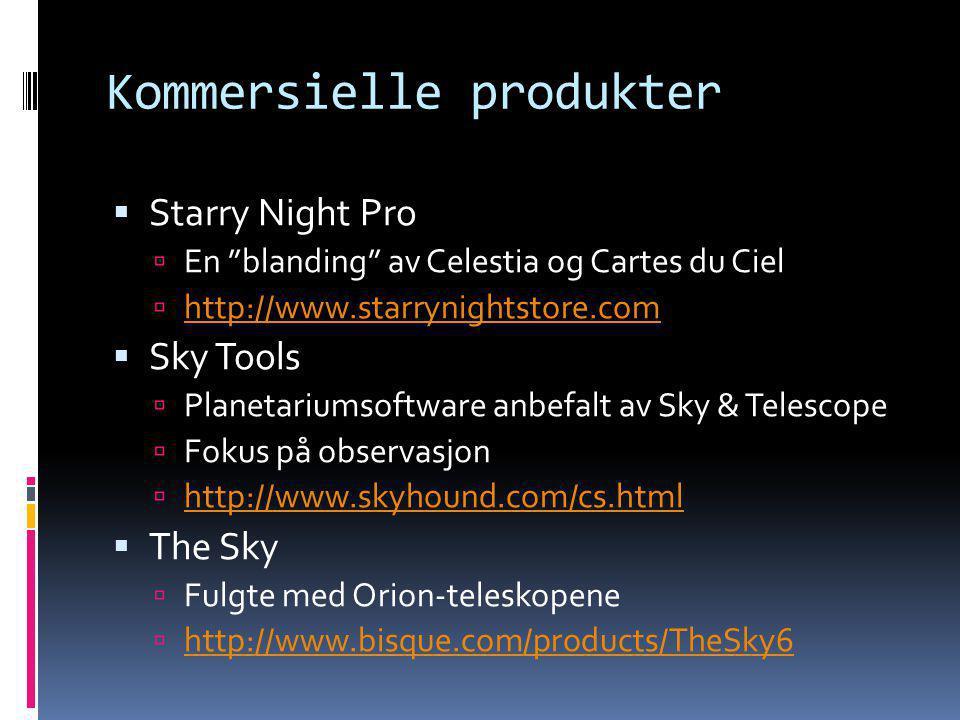 Kommersielle produkter  Starry Night Pro  En blanding av Celestia og Cartes du Ciel  http://www.starrynightstore.com http://www.starrynightstore.com  Sky Tools  Planetariumsoftware anbefalt av Sky & Telescope  Fokus på observasjon  http://www.skyhound.com/cs.html http://www.skyhound.com/cs.html  The Sky  Fulgte med Orion-teleskopene  http://www.bisque.com/products/TheSky6 http://www.bisque.com/products/TheSky6