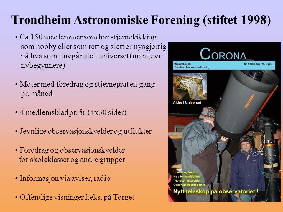 Trondheim Astronomiske Forening (stiftet 1998) Ca 150 medlemmer som har stjernekikking som hobby eller som rett og slett er nysgjerrig på hva som fore