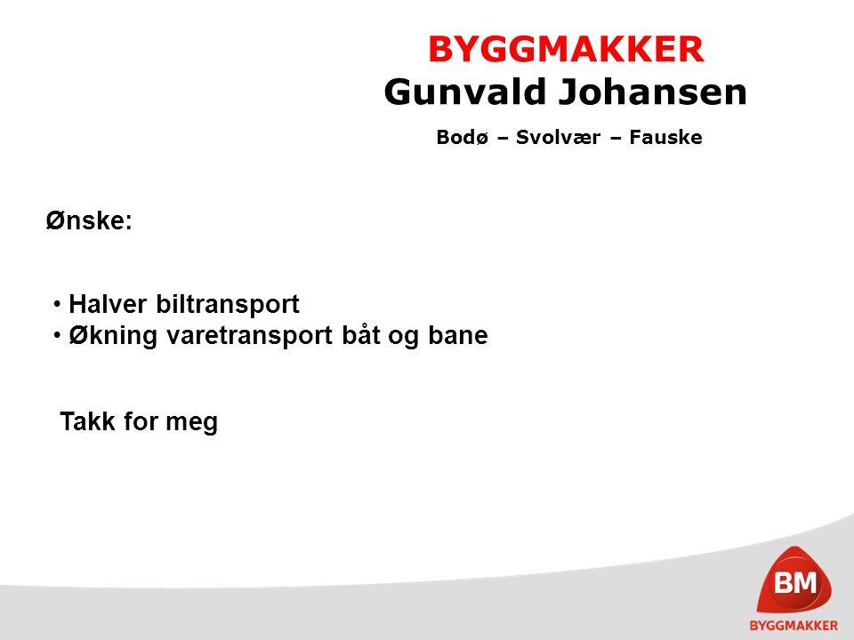 BYGGMAKKER Gunvald Johansen Bodø – Svolvær – Fauske Ønske: Halver biltransport Økning varetransport båt og bane Takk for meg