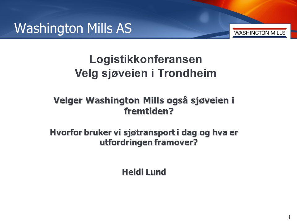 1 Washington Mills AS 1 Logistikkonferansen Velg sjøveien i Trondheim Velger Washington Mills også sjøveien i fremtiden.