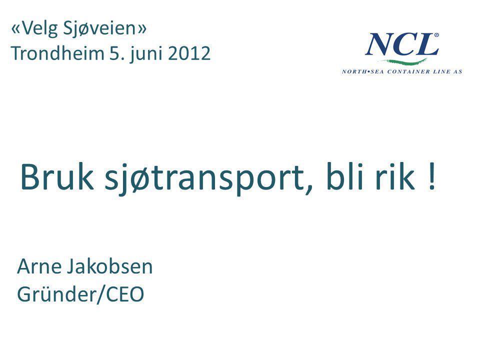 «Velg Sjøveien» Trondheim 5. juni 2012 Bruk sjøtransport, bli rik ! Arne Jakobsen Gründer/CEO