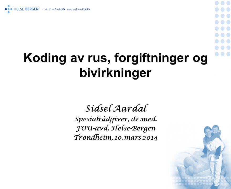 Koding av rus, forgiftninger og bivirkninger Sidsel Aardal Spesialrådgiver, dr.med. FOU-avd. Helse-Bergen Trondheim, 10.mars 2014