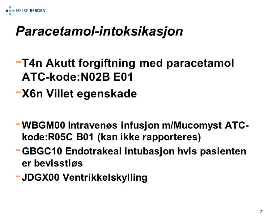 7 Paracetamol-intoksikasjon - T4n Akutt forgiftning med paracetamol ATC-kode:N02B E01 - X6n Villet egenskade - WBGM00 Intravenøs infusjon m/Mucomyst ATC- kode:R05C B01 (kan ikke rapporteres) - GBGC10 Endotrakeal intubasjon hvis pasienten er bevisstløs - JDGX00 Ventrikkelskylling
