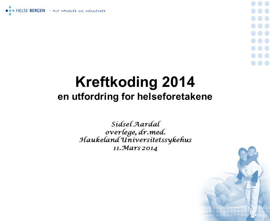 Kreftkoding 2014 en utfordring for helseforetakene Sidsel Aardal overlege, dr.med. Haukeland Universitetssykehus 11.Mars 2014