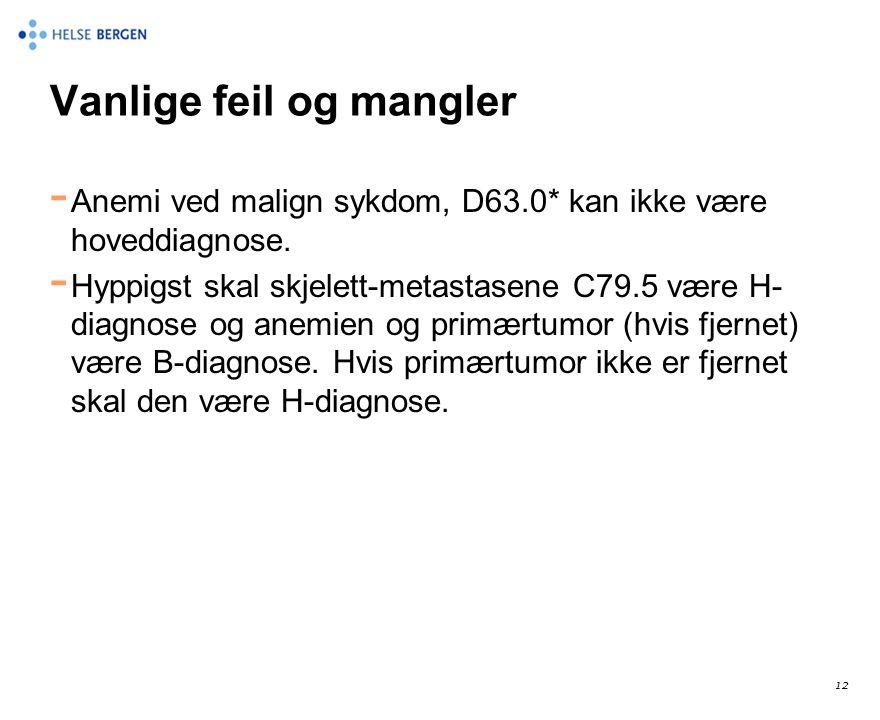 12 Vanlige feil og mangler - Anemi ved malign sykdom, D63.0* kan ikke være hoveddiagnose. - Hyppigst skal skjelett-metastasene C79.5 være H- diagnose