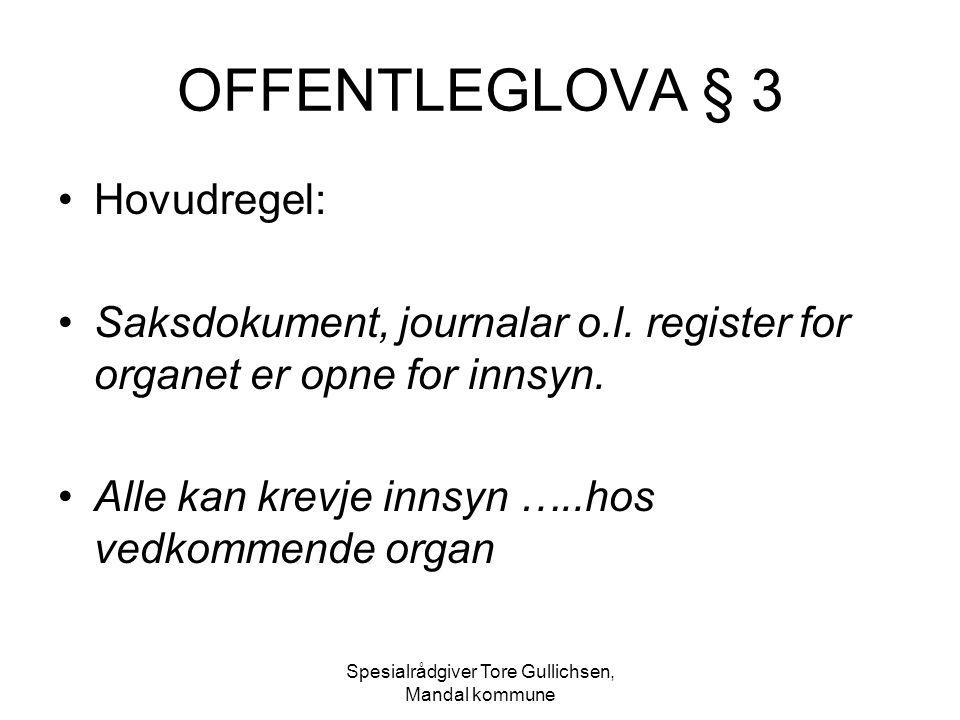 Spesialrådgiver Tore Gullichsen, Mandal kommune OFFENTLEGLOVA § 3 Hovudregel: Saksdokument, journalar o.l. register for organet er opne for innsyn. Al