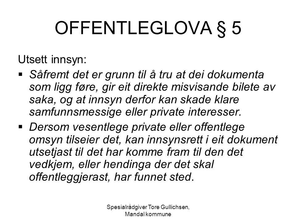 Spesialrådgiver Tore Gullichsen, Mandal kommune OFFENTLEGLOVA § 5 Utsett innsyn:  Såfremt det er grunn til å tru at dei dokumenta som ligg føre, gir