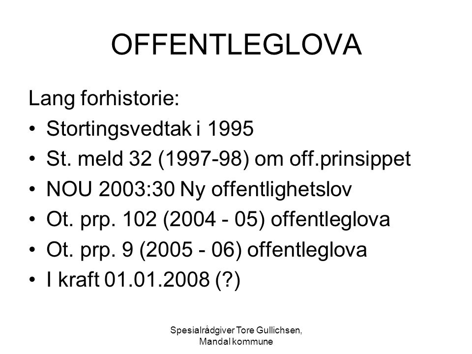 Spesialrådgiver Tore Gullichsen, Mandal kommune OFFENTLEGLOVA Lang forhistorie: Stortingsvedtak i 1995 St. meld 32 (1997-98) om off.prinsippet NOU 200