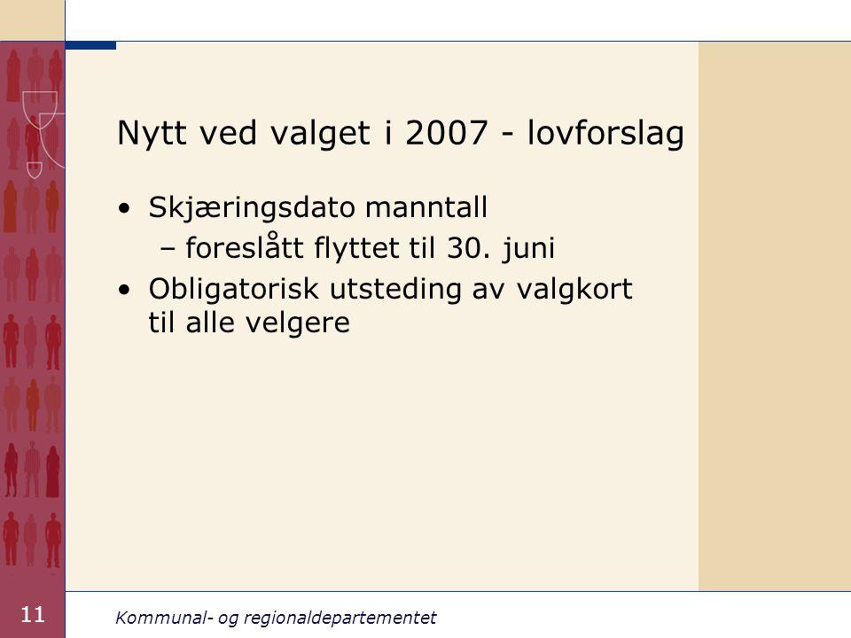 Kommunal- og regionaldepartementet 11 Nytt ved valget i 2007 - lovforslag Skjæringsdato manntall –foreslått flyttet til 30. juni Obligatorisk utstedin