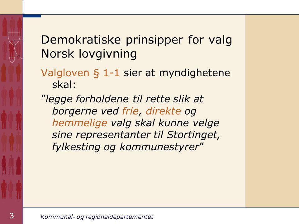 Kommunal- og regionaldepartementet 3 Demokratiske prinsipper for valg Norsk lovgivning Valgloven § 1-1 sier at myndighetene skal: legge forholdene til rette slik at borgerne ved frie, direkte og hemmelige valg skal kunne velge sine representanter til Stortinget, fylkesting og kommunestyrer