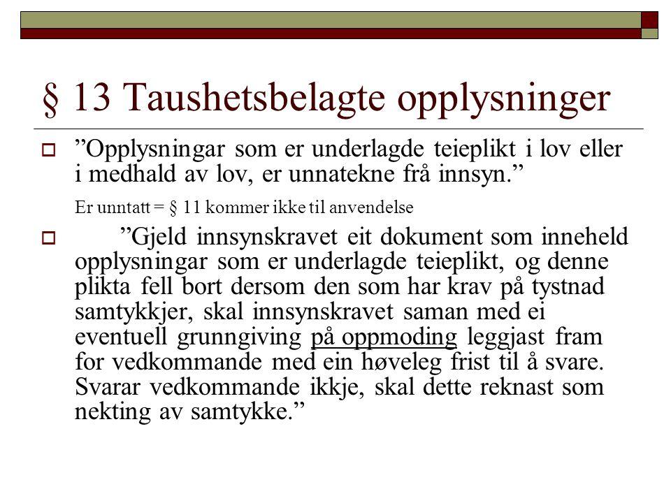"""§ 13 Taushetsbelagte opplysninger  """"Opplysningar som er underlagde teieplikt i lov eller i medhald av lov, er unnatekne frå innsyn."""" Er unntatt = § 1"""
