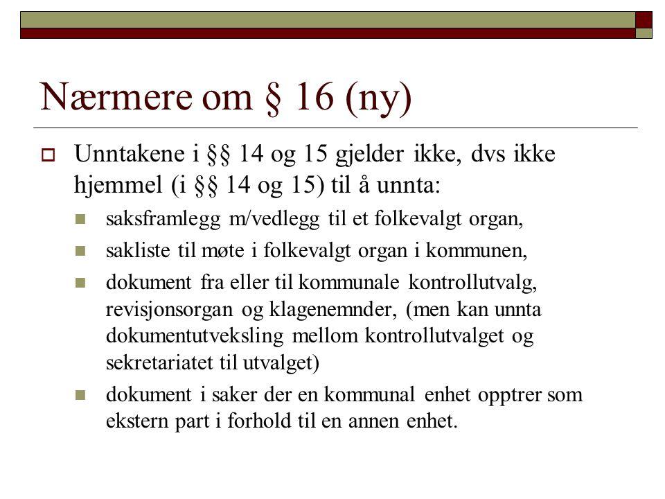 Nærmere om § 16 (ny)  Unntakene i §§ 14 og 15 gjelder ikke, dvs ikke hjemmel (i §§ 14 og 15) til å unnta: saksframlegg m/vedlegg til et folkevalgt or