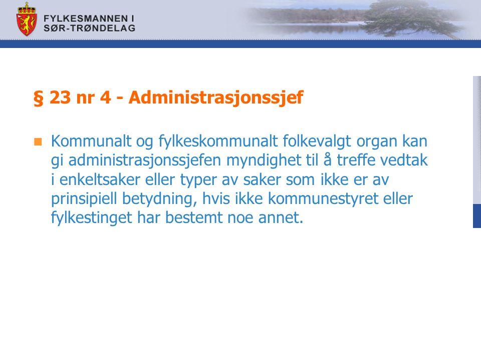 § 23 nr 4 - Administrasjonssjef Kommunalt og fylkeskommunalt folkevalgt organ kan gi administrasjonssjefen myndighet til å treffe vedtak i enkeltsaker