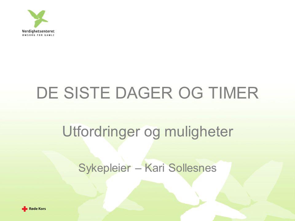 DE SISTE DAGER OG TIMER Utfordringer og muligheter Sykepleier – Kari Sollesnes