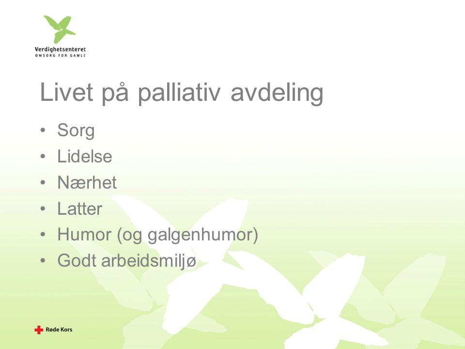 Livet på palliativ avdeling Sorg Lidelse Nærhet Latter Humor (og galgenhumor) Godt arbeidsmiljø