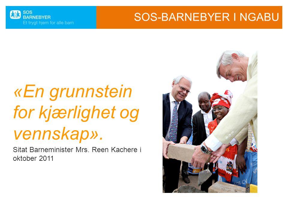 SOS-BARNEBYER I NGABU «En grunnstein for kjærlighet og vennskap». Sitat Barneminister Mrs. Reen Kachere i oktober 2011