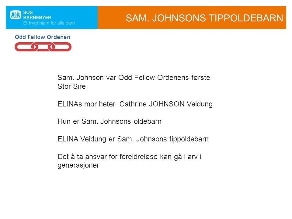 Sam. Johnson var Odd Fellow Ordenens første Stor Sire ELINAs mor heter Cathrine JOHNSON Veidung Hun er Sam. Johnsons oldebarn ELINA Veidung er Sam. Jo