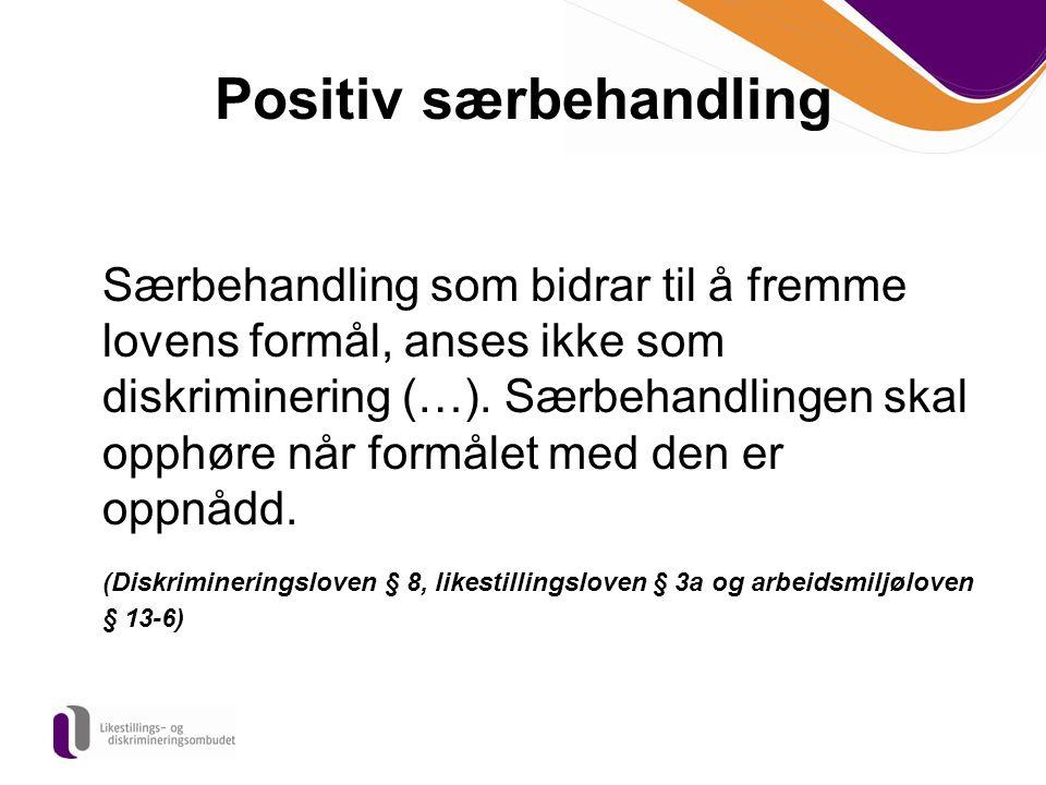Positiv særbehandling Særbehandling som bidrar til å fremme lovens formål, anses ikke som diskriminering (…). Særbehandlingen skal opphøre når formåle