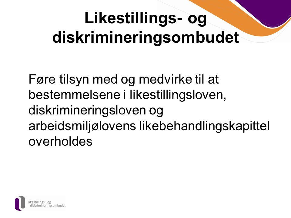 Likestillings- og diskrimineringsombudet Føre tilsyn med og medvirke til at bestemmelsene i likestillingsloven, diskrimineringsloven og arbeidsmiljølo