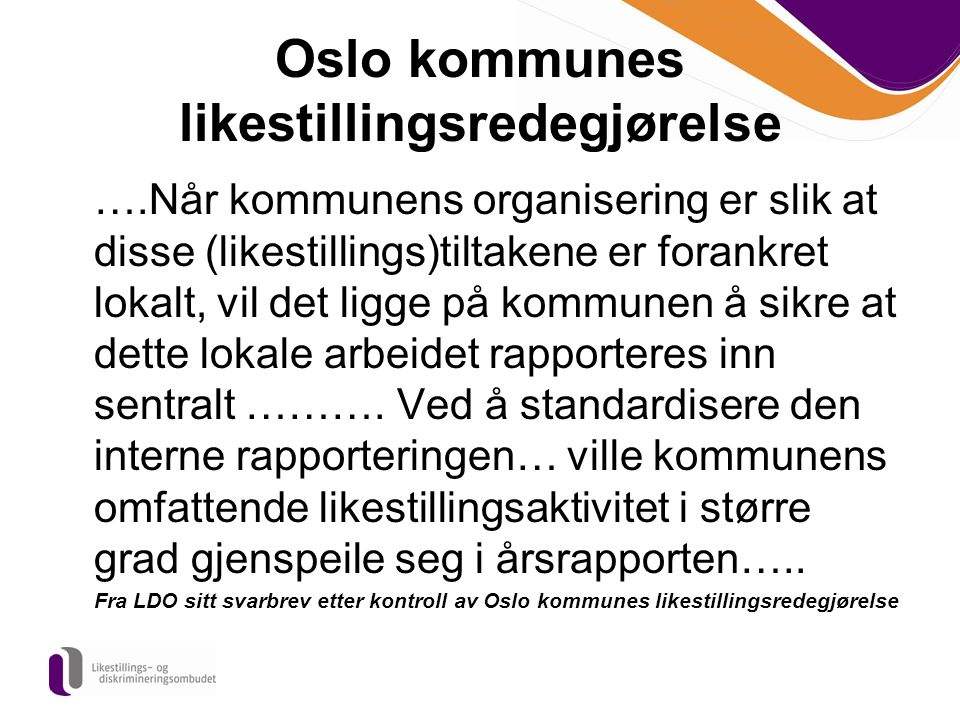 Oslo kommunes likestillingsredegjørelse ….Når kommunens organisering er slik at disse (likestillings)tiltakene er forankret lokalt, vil det ligge på k