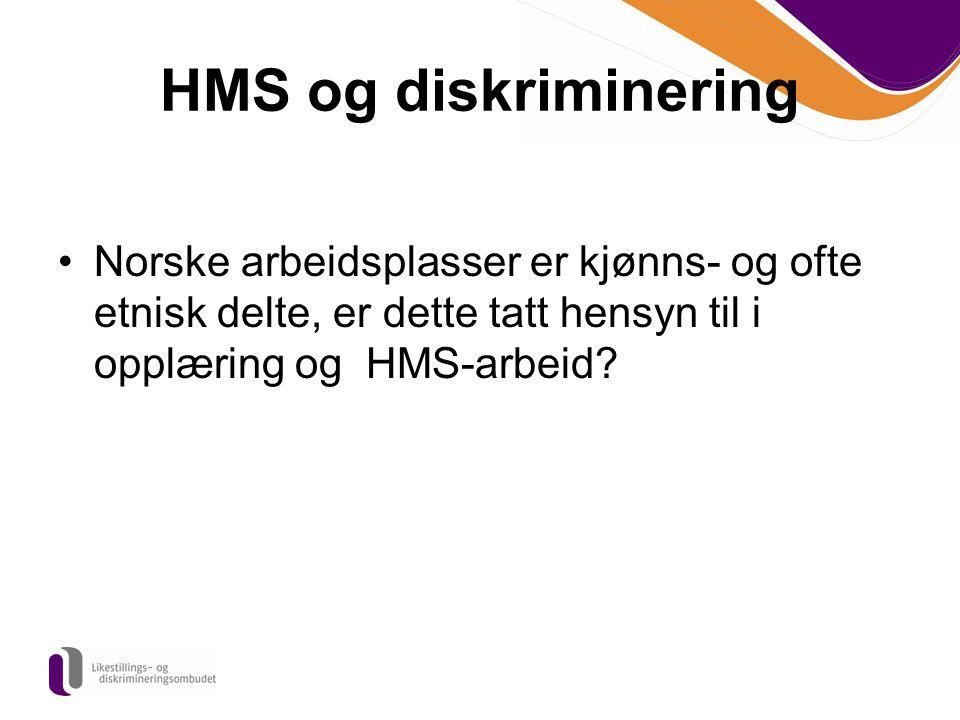 HMS og diskriminering Norske arbeidsplasser er kjønns- og ofte etnisk delte, er dette tatt hensyn til i opplæring og HMS-arbeid?