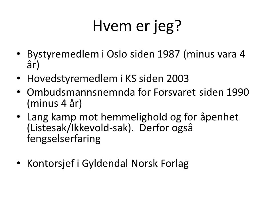 Hvem er jeg? Bystyremedlem i Oslo siden 1987 (minus vara 4 år) Hovedstyremedlem i KS siden 2003 Ombudsmannsnemnda for Forsvaret siden 1990 (minus 4 år