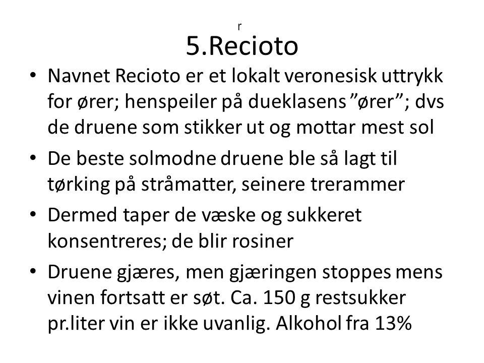 5.Recioto Navnet Recioto er et lokalt veronesisk uttrykk for ører; henspeiler på dueklasens ører ; dvs de druene som stikker ut og mottar mest sol De beste solmodne druene ble så lagt til tørking på stråmatter, seinere trerammer Dermed taper de væske og sukkeret konsentreres; de blir rosiner Druene gjæres, men gjæringen stoppes mens vinen fortsatt er søt.