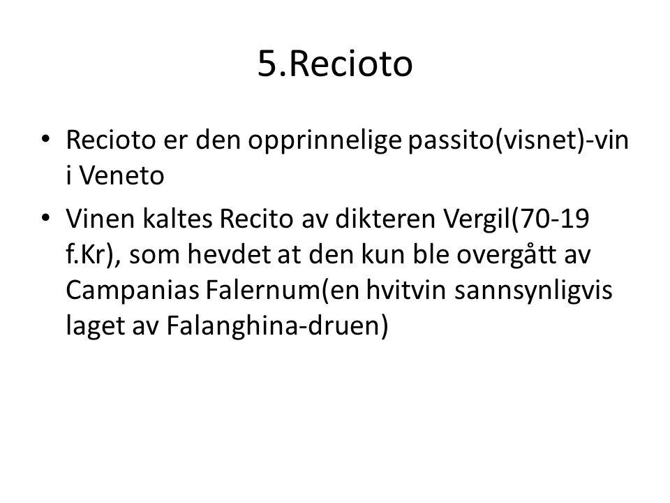 5.Recioto Recioto er den opprinnelige passito(visnet)-vin i Veneto Vinen kaltes Recito av dikteren Vergil(70-19 f.Kr), som hevdet at den kun ble overgått av Campanias Falernum(en hvitvin sannsynligvis laget av Falanghina-druen)