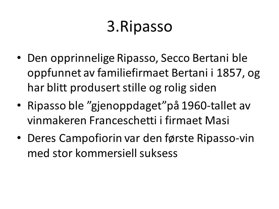 3.Ripasso Den opprinnelige Ripasso, Secco Bertani ble oppfunnet av familiefirmaet Bertani i 1857, og har blitt produsert stille og rolig siden Ripasso ble gjenoppdaget på 1960-tallet av vinmakeren Franceschetti i firmaet Masi Deres Campofiorin var den første Ripasso-vin med stor kommersiell suksess