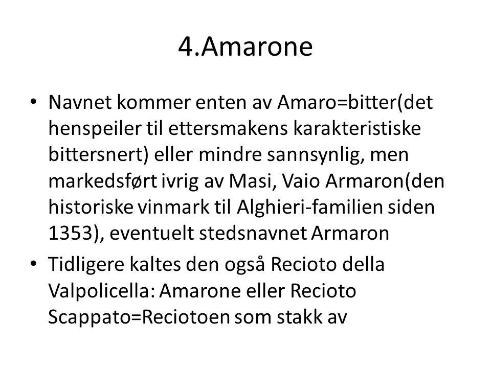 4.Amarone Navnet kommer enten av Amaro=bitter(det henspeiler til ettersmakens karakteristiske bittersnert) eller mindre sannsynlig, men markedsført ivrig av Masi, Vaio Armaron(den historiske vinmark til Alghieri-familien siden 1353), eventuelt stedsnavnet Armaron Tidligere kaltes den også Recioto della Valpolicella: Amarone eller Recioto Scappato=Reciotoen som stakk av
