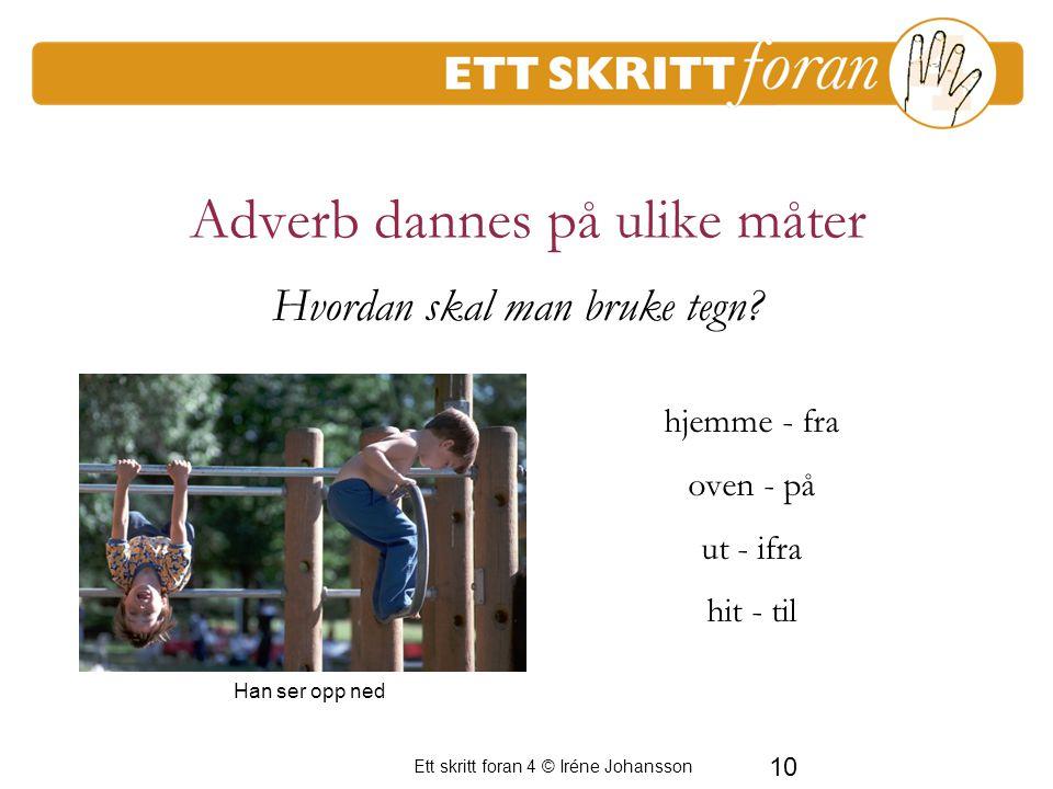 Ett skritt foran 4 © Iréne Johansson 10 Adverb dannes på ulike måter hjemme - fra oven - på ut - ifra hit - til Han ser opp ned Hvordan skal man bruke tegn