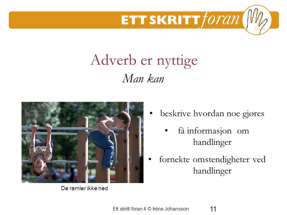 Ett skritt foran 4 © Iréne Johansson 11 Adverb er nyttige beskrive hvordan noe gjøres få informasjon om handlinger fornekte omstendigheter ved handlinger Man kan De ramler ikke ned