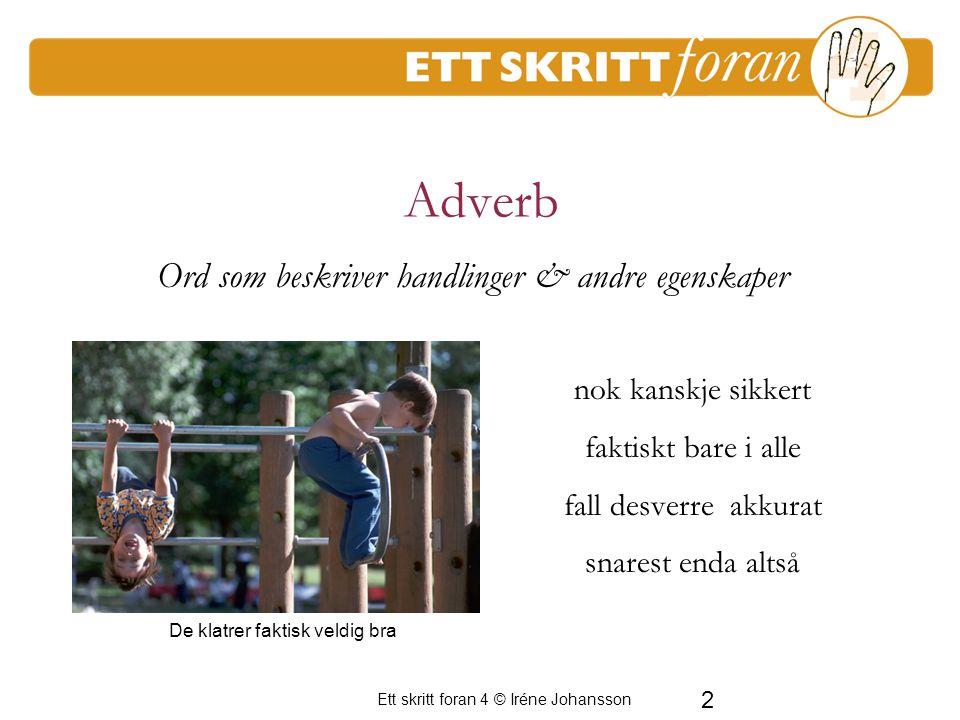 Ett skritt foran 4 © Iréne Johansson 2 Adverb nok kanskje sikkert faktiskt bare i alle fall desverre akkurat snarest enda altså De klatrer faktisk veldig bra Ord som beskriver handlinger & andre egenskaper