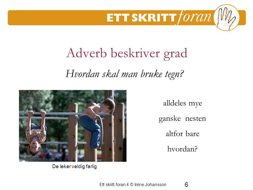 Ett skritt foran 4 © Iréne Johansson 6 Adverb beskriver grad alldeles mye ganske nesten altfor bare hvordan.